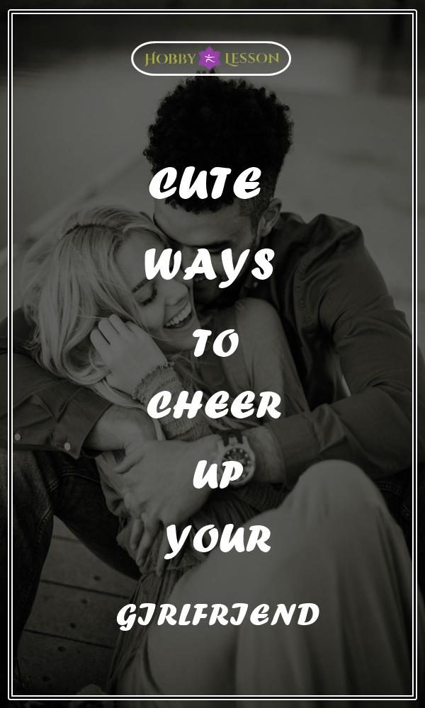CUTE WAYS TO CHEER UP YOUR GIRLFRIEND
